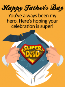 Happy Father's Day. You've always been my hero. Here's hoping your celebration is super!