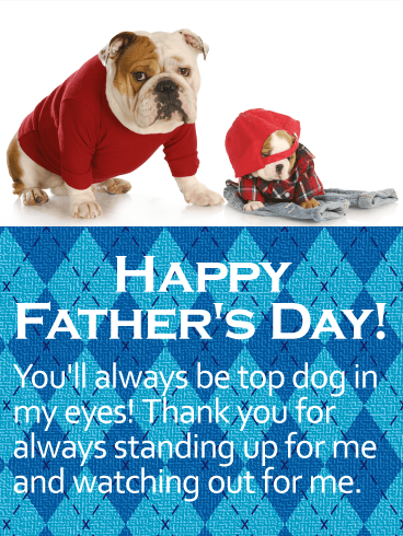 HAPPY FATHER'S DAY! You'll always be top dog in my eyes! Thank you for always standing up for me and watching out for me.
