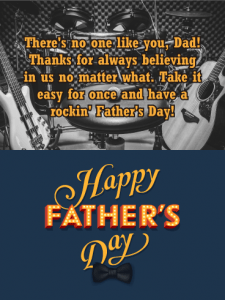 There's no one like you, Dad! Thanks for always believing in us no matter what. Take it easy for once and have a rockin' Father's Day! Happy Father's Day