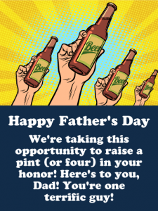 Happy Father's Day. We're taking this opportunity to raise a pint (or four) in your honor! Here's to you, Dad! You're one terrific guy!