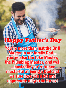 Happy Father's Day. You're more than just the Grill Master in our family Dad…you're also the Joke Master, the Plumbing Master, and well…basically you're super masterful at being a Dad and we sure love you a lot and appreciate all you do for us!
