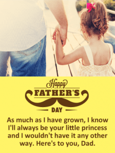 As much as I have grown, I know I'll always be your little princess and I wouldn't have it any other way. Here's to you, Dad. Happy FATHER'S DAY