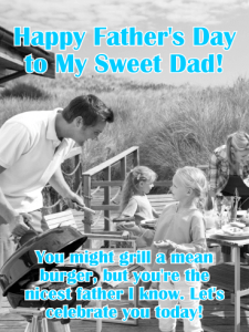 Happy Father's Day to My Sweet Dad! You might grill a mean burger, but you're the nicest father I know. Let's celebrate you today!