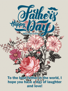 Happy Father's Day. To the best father in the world, I hope you have a day of laughter and love!