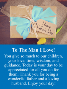 To The Man I Love! You give so much to our children, your love, time, wisdom, and guidance. Today is your day to be appreciated for all you do for them. Thank you for being a wonderful father and a loving husband. Enjoy your day!