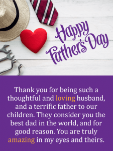 Happy Father's Day. Thank you for being such a thoughtful and loving husband, and a terrific father to our children. They consider you the best dad in the world, and for good reason. You are truly amazing in my eyes and theirs.