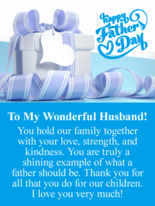 To My Wonderful Husband! You hold our family together with your love, strength, and kindness. You are truly a shining example of what a father should be. Thank you for all that you do for our children. I love you very much!