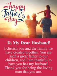 Happy Father's Day. To My Dear Husband! I cherish you and the family we have created together. You are such a great father to our children, and I am thankful to have you has my husband. Thank you for being the loving man that you are.