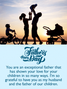 Happy Father's Day. You are an exceptional father that has shown your love for your children in so many ways. I'm so grateful to have you as my husband and the father of our children.