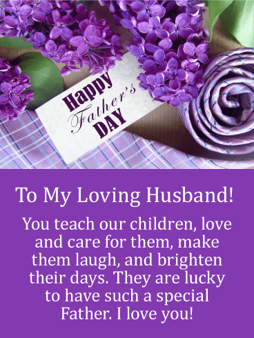 To My Loving Husband! You teach our children, love and care for them, make them laugh, and brighten their days. They are lucky to have such a special Father. I love you!