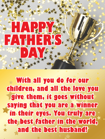 Happy Father's Day. With all you do for our children, and all the love you give them, it goes without saying that you are a winner in their eyes. You truly are the best father in the world, and the best husband!