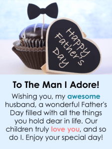 Happy Father's Day. To The Man I Adore! Wishing you, my awesome husband, a wonderful Father's Day filled with all the things you hold dear in life. Our children truly love you, and so do I. Enjoy your special day!