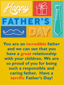 Happy Father's Day. You are an incredible father and we can see that you have a great relationship with your children. We are so proud of you for being such a responsible and caring father. Have a terrific Father's Day!