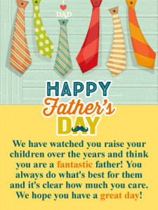 Happy Father's Day. We have watched you raise your children over the years and think you are a fantastic father! You always do what's best for them and it's clear how much you care. We hope you have a great day!
