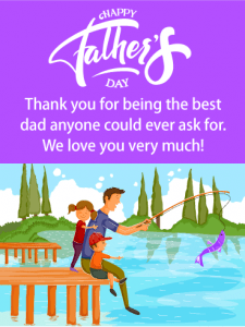 Happy Father's Day. Thank you for being the best dad anyone could ever ask for. We love you very much!