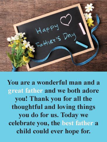 Happy Father's Day. You are a wonderful man and a great father and we both adore you! Thank you for all the thoughtful and loving things you do for us. Today we celebrate you, the best father a child could ever hope for.